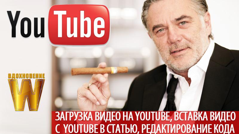 Загрузка видео на Youtube, вставка видео с Youtube в статью, редактирование кода видео