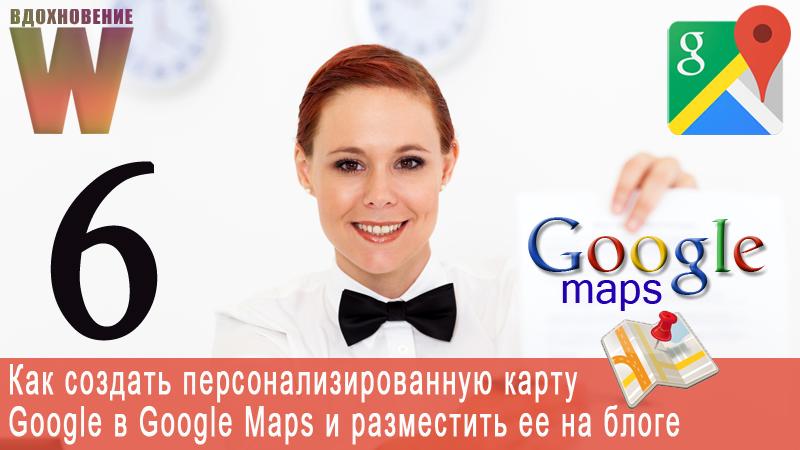 Как создать персонализированную карту Google в Google Maps и разместить ее на блоге.