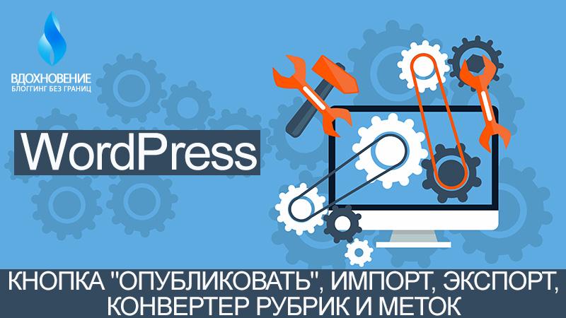 """Инструменты WordPress - Кнопка """"Опубликовать"""", Импорт, Экспорт, Конвертер рубрик и меток."""