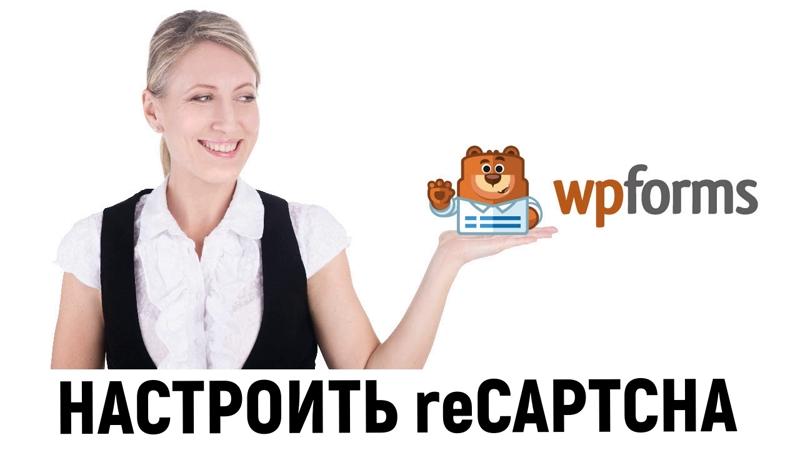 Как настроить reCAPTCHA в форме обратной связи, созданной с помощью WordPress плагина WPForms